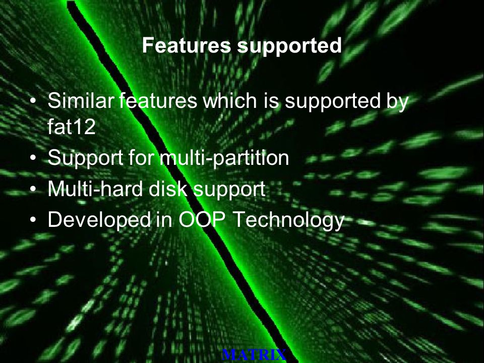 MATRIX Features supported Similar features which is supported by fat12 Support for multi-partition Multi-hard disk support Developed in OOP Technology