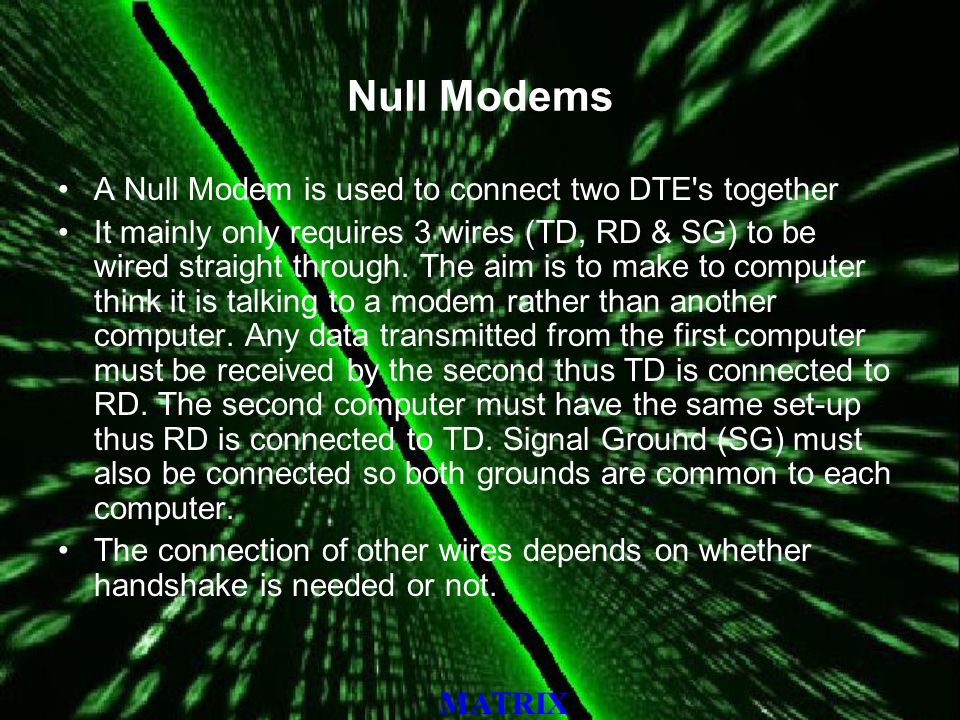 MATRIX Null Modems A Null Modem is used to connect two DTE s together It mainly only requires 3 wires (TD, RD & SG) to be wired straight through.