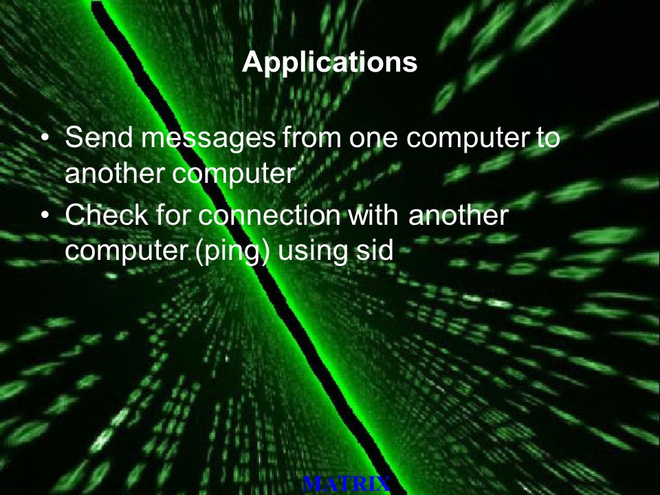 MATRIX Applications Send messages from one computer to another computer Check for connection with another computer (ping) using sid