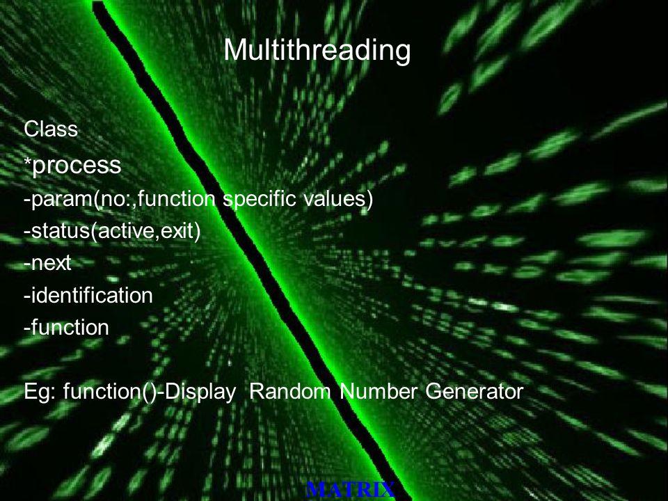 MATRIX Multithreading Class * process -param(no:,function specific values) -status(active,exit) -next -identification -function Eg: function()-Display Random Number Generator