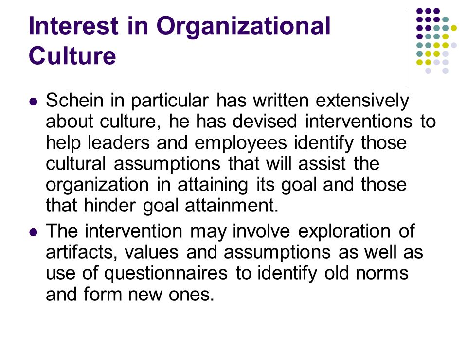 Interest in Organizational Culture Schein in particular has written extensively about culture, he has devised interventions to help leaders and employ