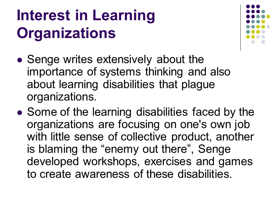 Interest in Learning Organizations Senge writes extensively about the importance of systems thinking and also about learning disabilities that plague