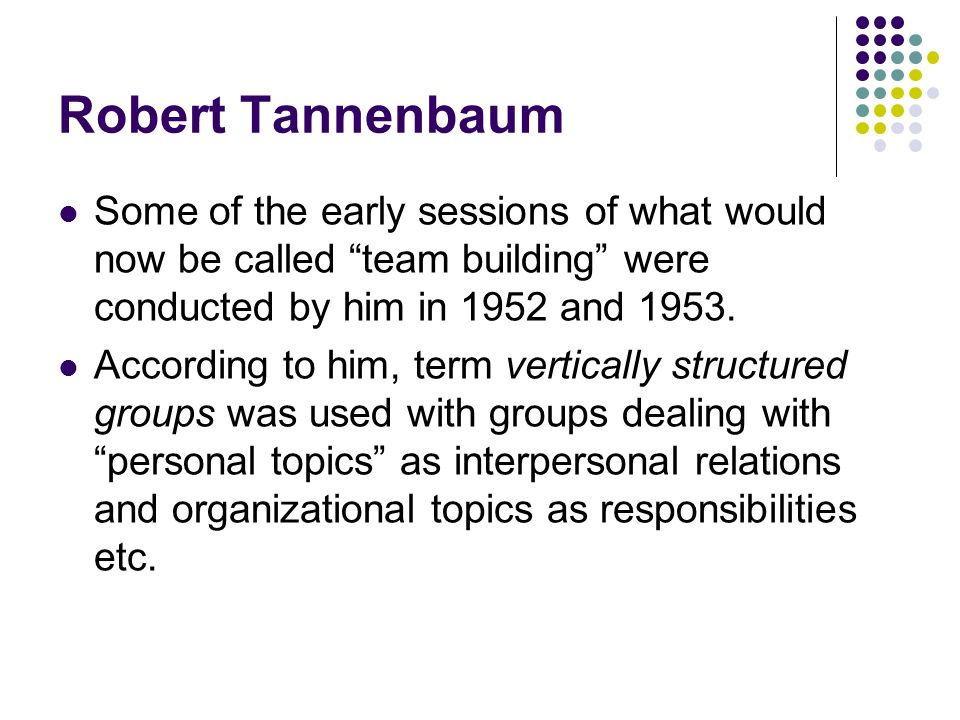 Robert Tannenbaum Some of the early sessions of what would now be called team building were conducted by him in 1952 and 1953. According to him, term
