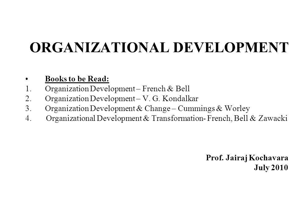 ORGANIZATIONAL DEVELOPMENT Books to be Read: 1.Organization Development – French & Bell 2.Organization Development – V. G. Kondalkar 3.Organization De