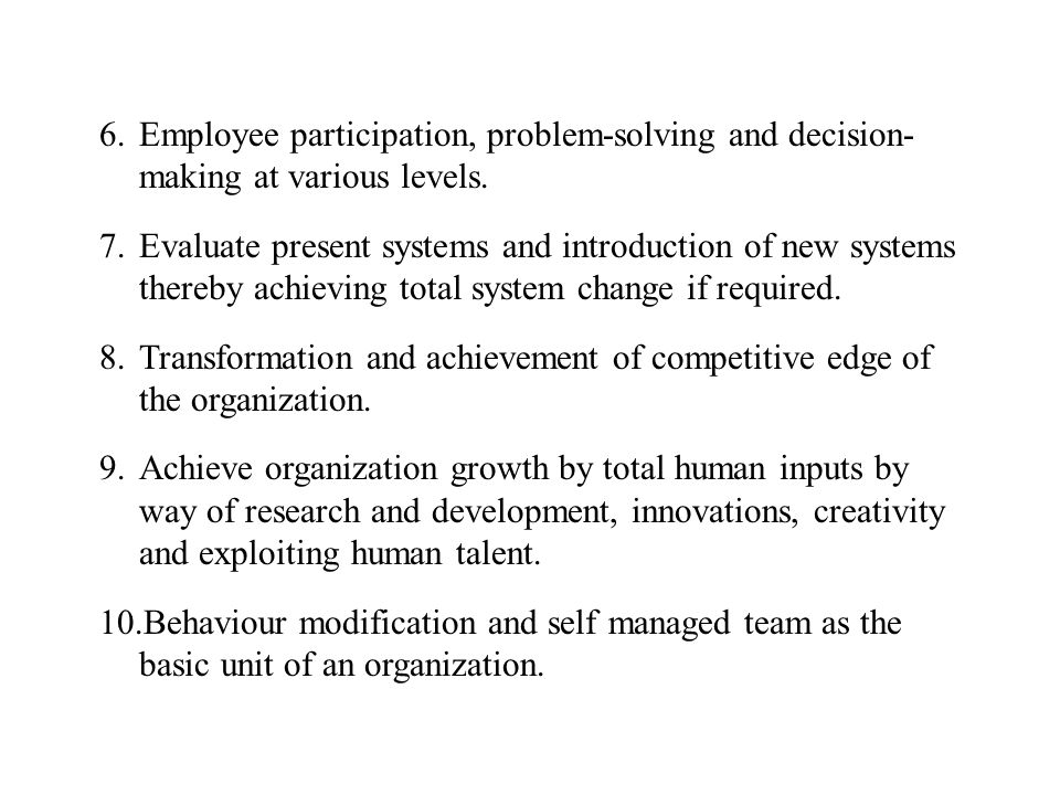 6.Employee participation, problem-solving and decision- making at various levels. 7.Evaluate present systems and introduction of new systems thereby a