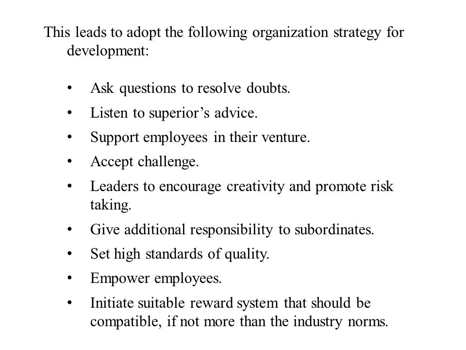 This leads to adopt the following organization strategy for development: Ask questions to resolve doubts. Listen to superiors advice. Support employee