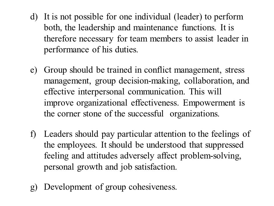 d)It is not possible for one individual (leader) to perform both, the leadership and maintenance functions. It is therefore necessary for team members