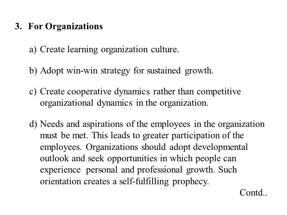 3. For Organizations a)Create learning organization culture. b)Adopt win-win strategy for sustained growth. c)Create cooperative dynamics rather than