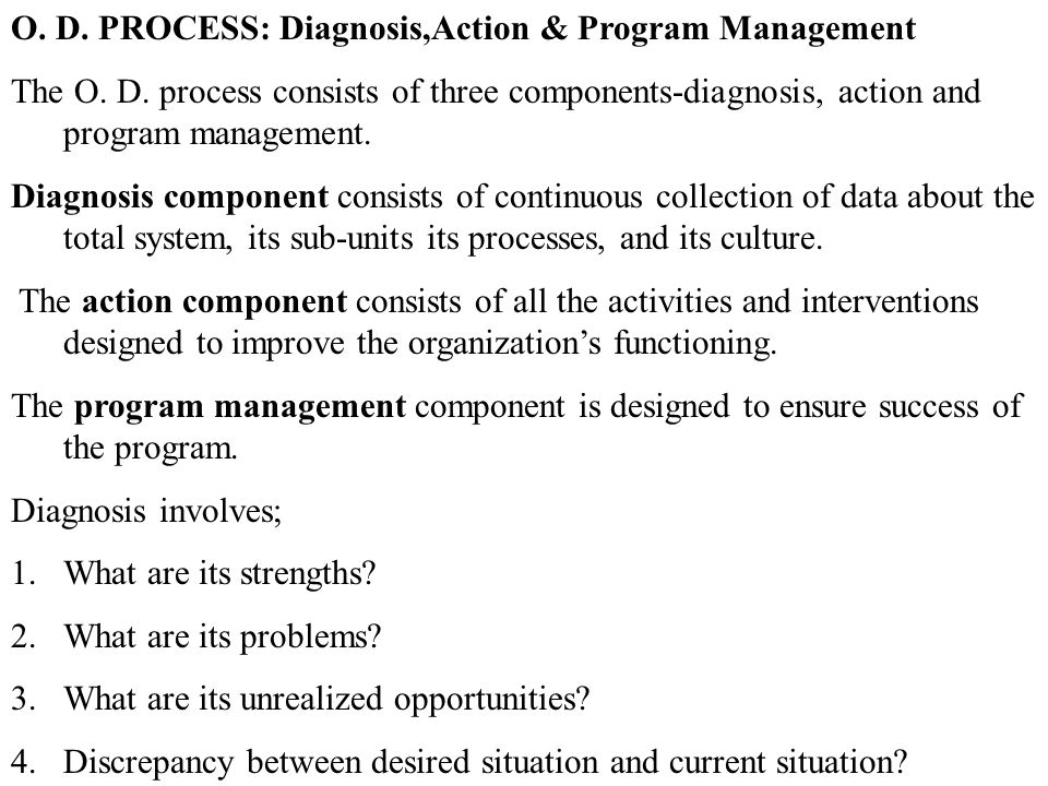 O. D. PROCESS: Diagnosis,Action & Program Management The O. D. process consists of three components-diagnosis, action and program management. Diagnosi