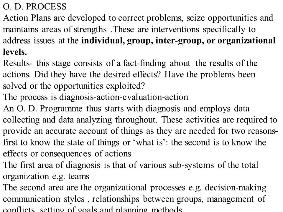 O. D. PROCESS Action Plans are developed to correct problems, seize opportunities and maintains areas of strengths.These are interventions specificall