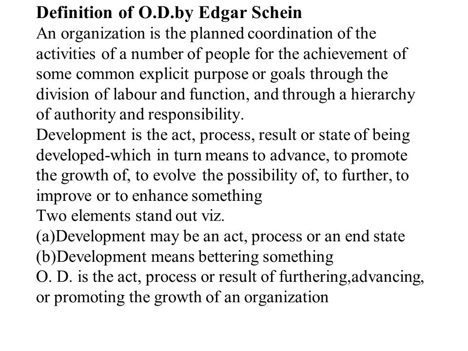 Definition of O.D.by Edgar Schein An organization is the planned coordination of the activities of a number of people for the achievement of some comm