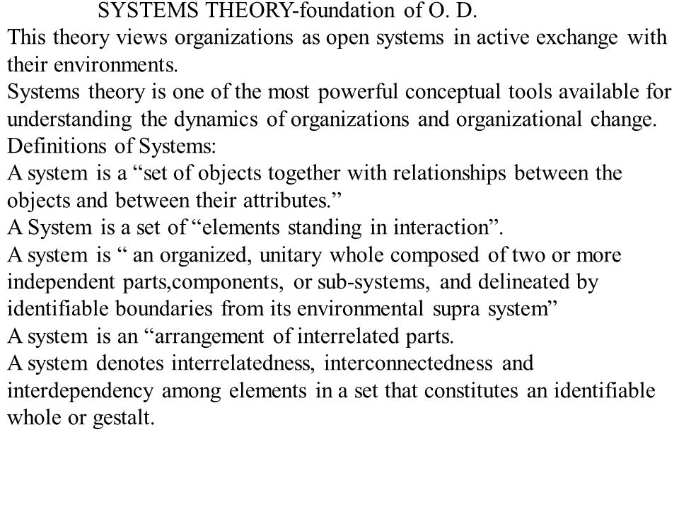 SYSTEMS THEORY-foundation of O. D. This theory views organizations as open systems in active exchange with their environments. Systems theory is one o