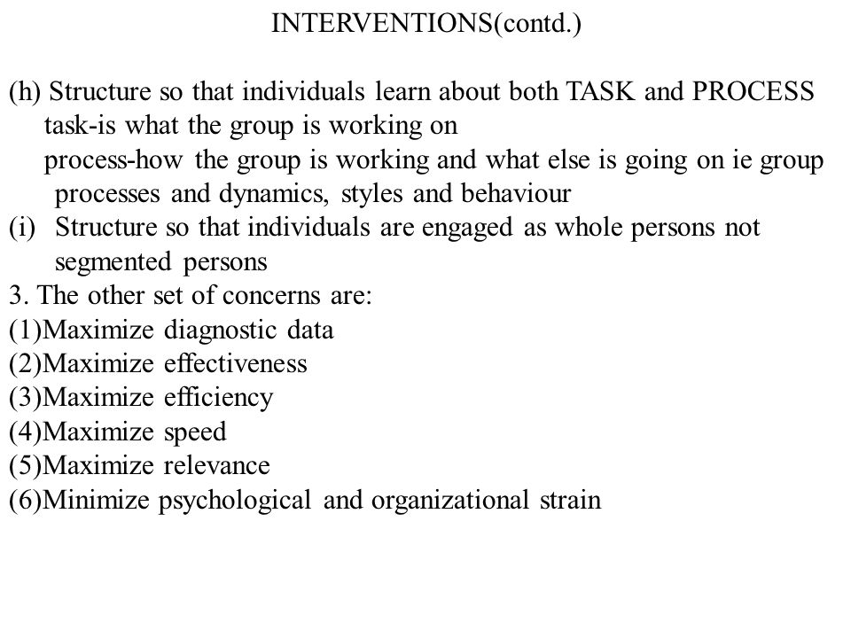 INTERVENTIONS(contd.) (h) Structure so that individuals learn about both TASK and PROCESS task-is what the group is working on process-how the group i