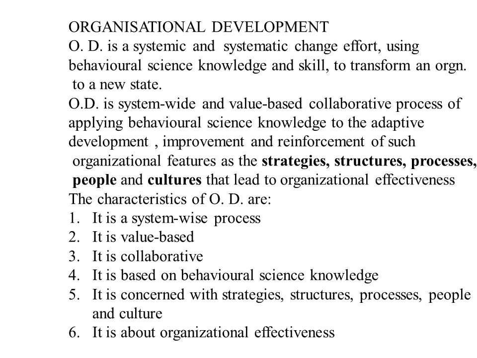 ORGANIZATIONAL DEVELOPMENT Organizational Development is a long-term effort, led and supported by top management, to improve an organizational visioning, empowerment, learning, and problem-solving processes,through an ongoing, collaborative management of organizational culture- with special emphasis on the culture of intact work teams and other team configurations-using the consultant-facilitator role and the theory and technology of applied behavioural science, including action research.
