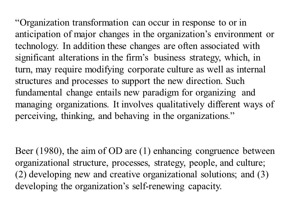 Organization transformation can occur in response to or in anticipation of major changes in the organizations environment or technology. In addition t