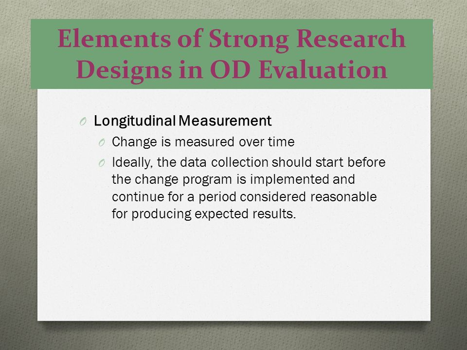 Elements of Strong Research Designs in OD Evaluation O Longitudinal Measurement O Change is measured over time O Ideally, the data collection should s