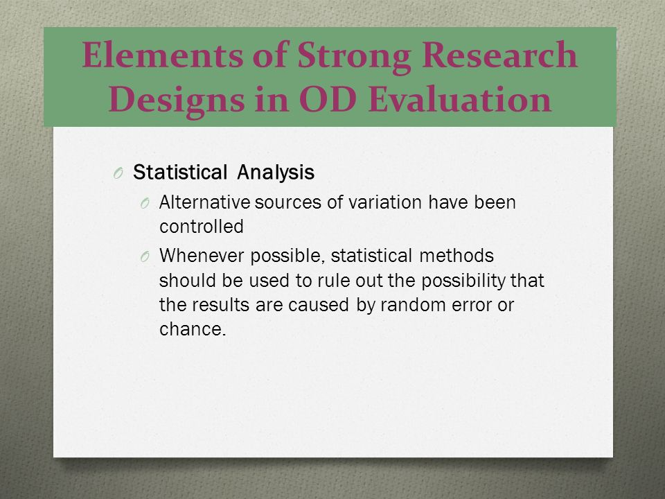 Elements of Strong Research Designs in OD Evaluation O Statistical Analysis O Alternative sources of variation have been controlled O Whenever possibl