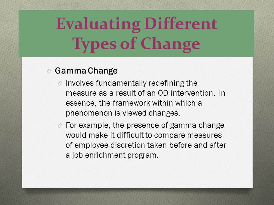 Evaluating Different Types of Change O Gamma Change O Involves fundamentally redefining the measure as a result of an OD intervention. In essence, the