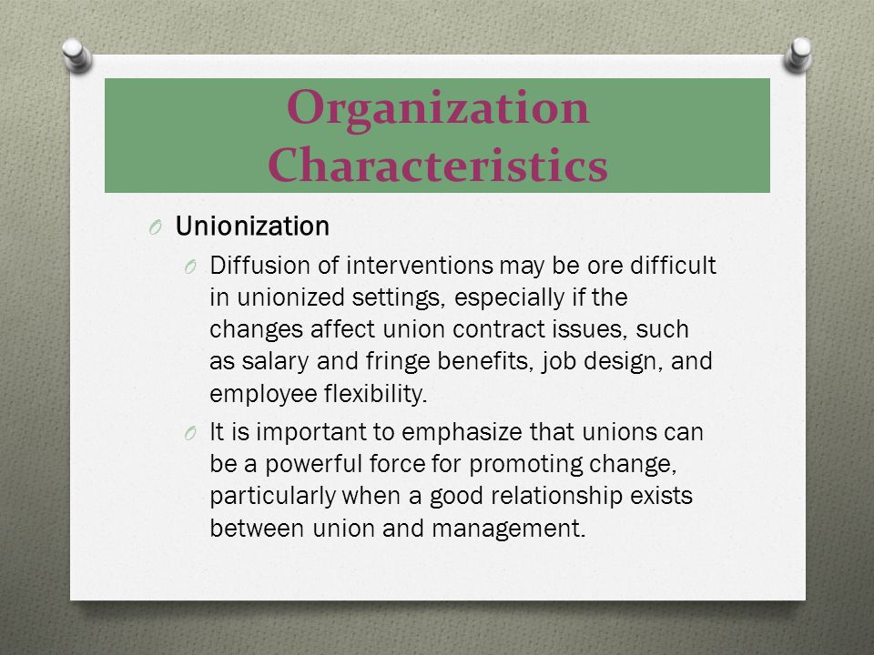 Organization Characteristics O Unionization O Diffusion of interventions may be ore difficult in unionized settings, especially if the changes affect