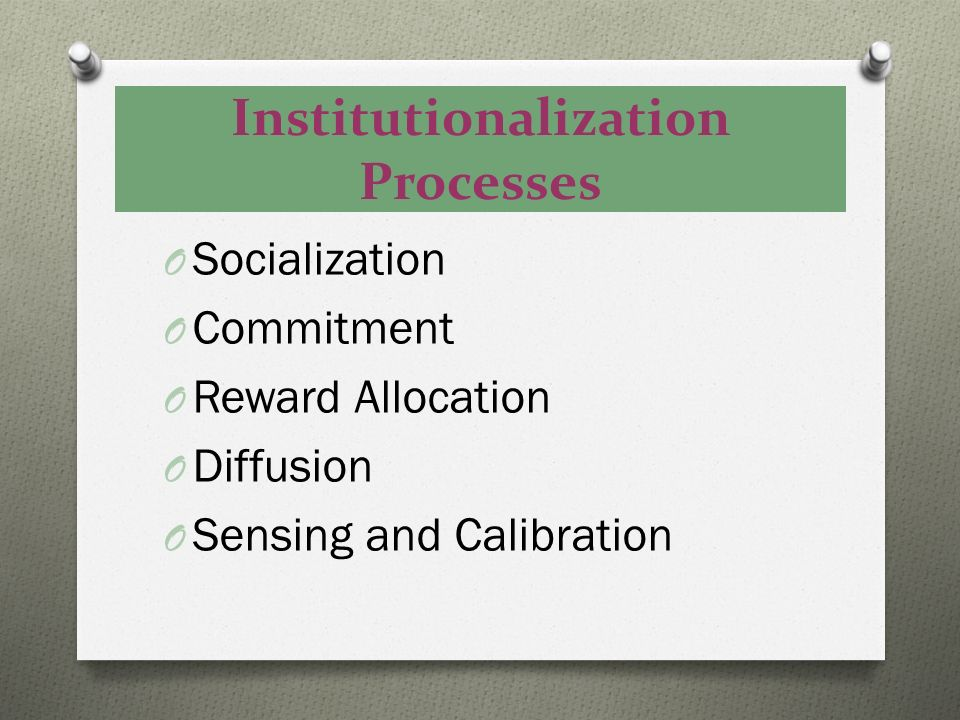 Institutionalization Processes O Socialization O Commitment O Reward Allocation O Diffusion O Sensing and Calibration