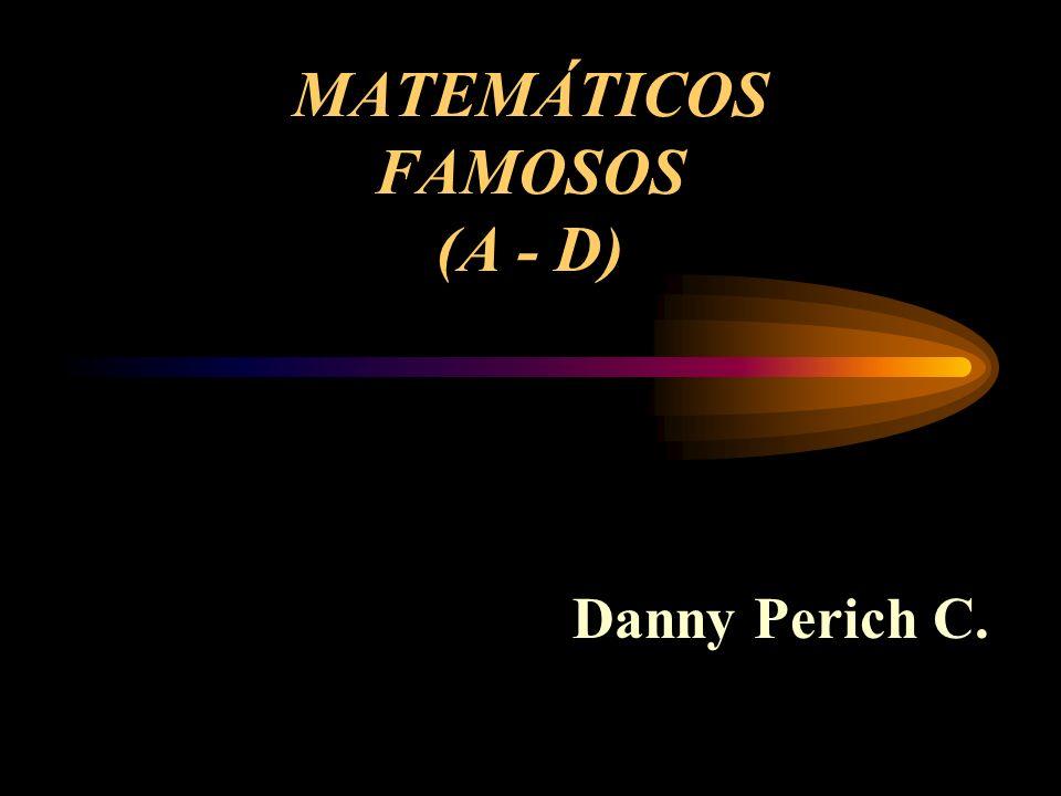 MATEMÁTICOS FAMOSOS (A - D) Danny Perich C.