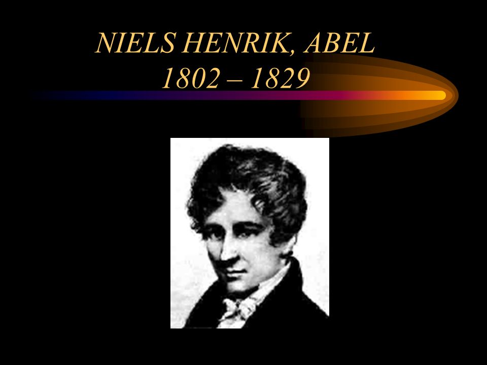 NIELS HENRIK, ABEL 1802 – 1829