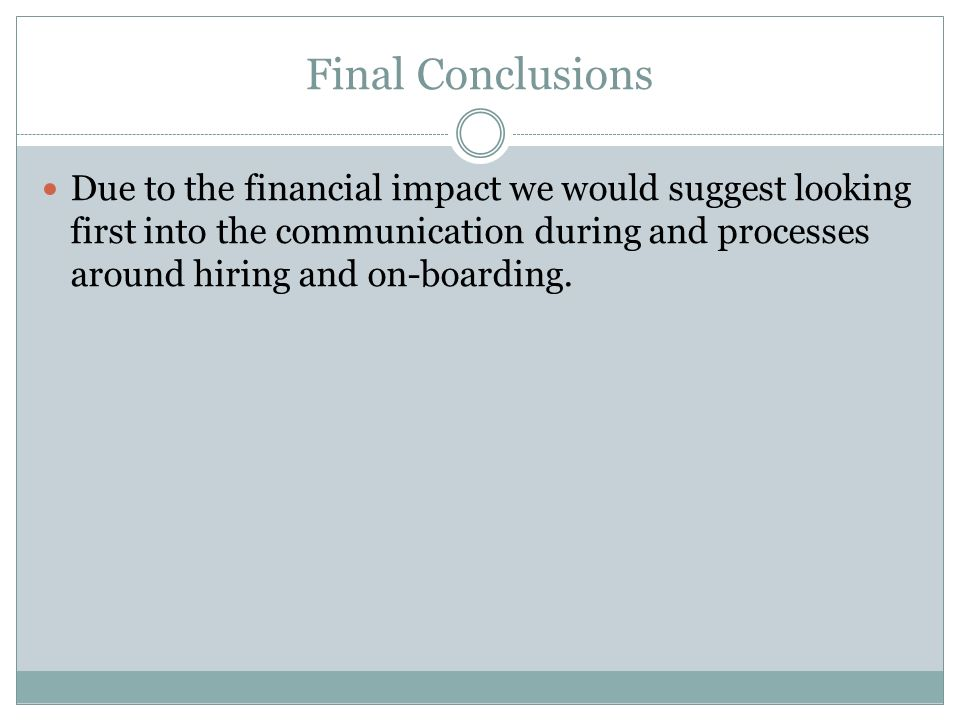 Final Conclusions Due to the financial impact we would suggest looking first into the communication during and processes around hiring and on-boarding.