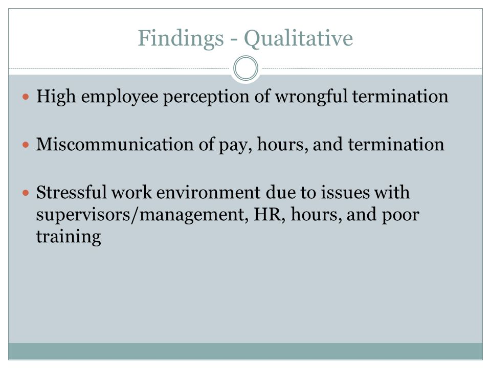 Findings - Qualitative High employee perception of wrongful termination Miscommunication of pay, hours, and termination Stressful work environment due to issues with supervisors/management, HR, hours, and poor training