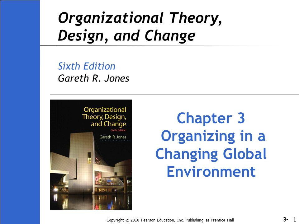 3- Copyright © 2010 Pearson Education, Inc. Publishing as Prentice Hall 1 Organizational Theory, Design, and Change Sixth Edition Gareth R. Jones Chap