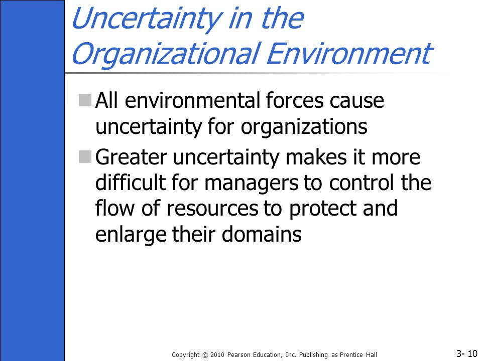3- Copyright © 2010 Pearson Education, Inc. Publishing as Prentice Hall 10 Uncertainty in the Organizational Environment All environmental forces caus