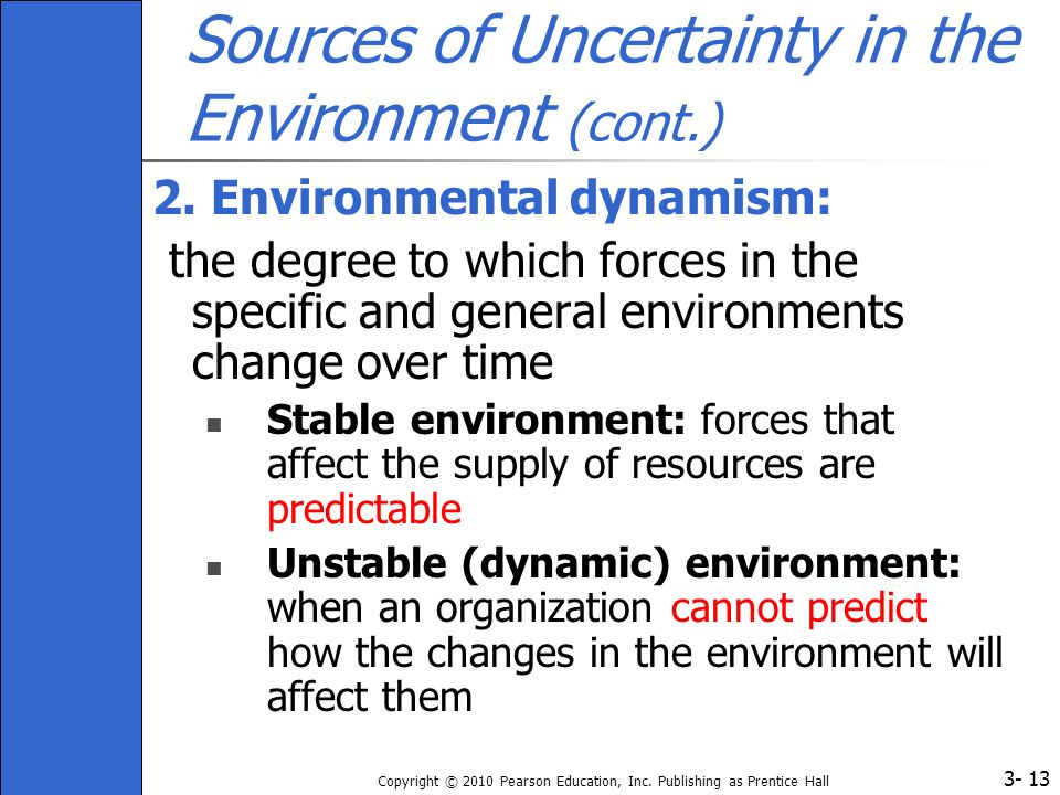 3- Copyright © 2010 Pearson Education, Inc. Publishing as Prentice Hall 13 Sources of Uncertainty in the Environment (cont.) 2. Environmental dynamism