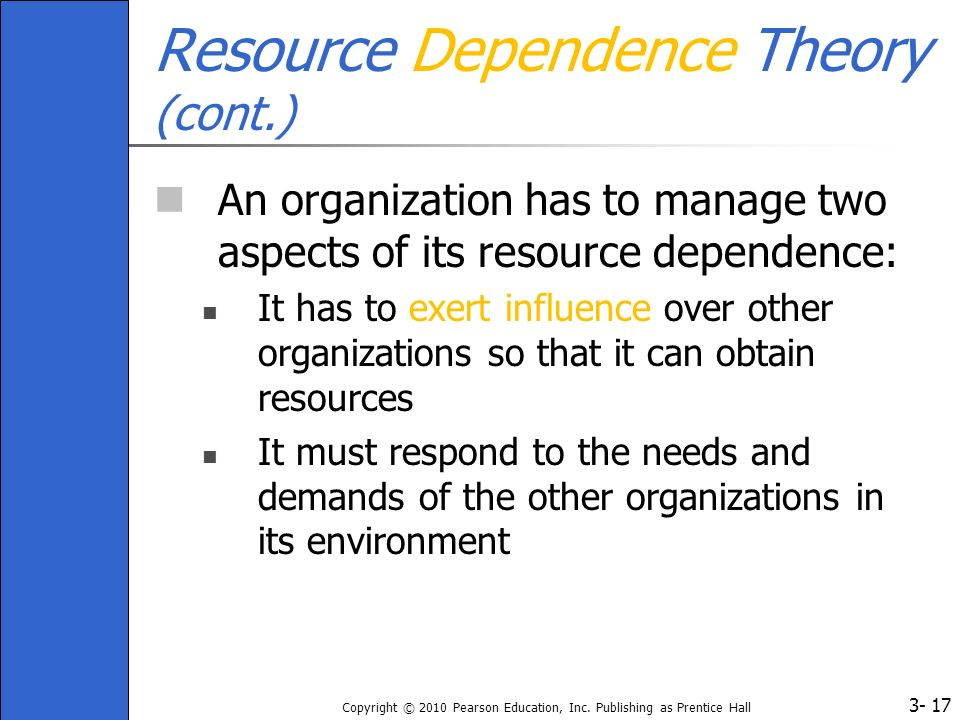 3- Copyright © 2010 Pearson Education, Inc. Publishing as Prentice Hall 17 Resource Dependence Theory (cont.) An organization has to manage two aspect