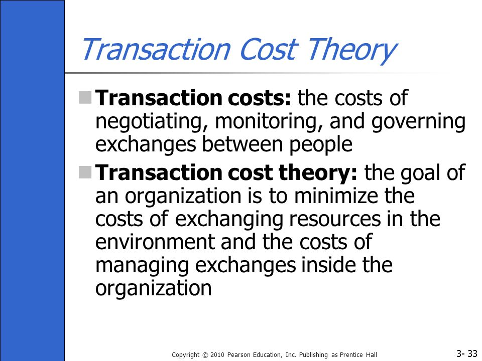 3- Copyright © 2010 Pearson Education, Inc. Publishing as Prentice Hall 33 Transaction Cost Theory Transaction costs: the costs of negotiating, monito