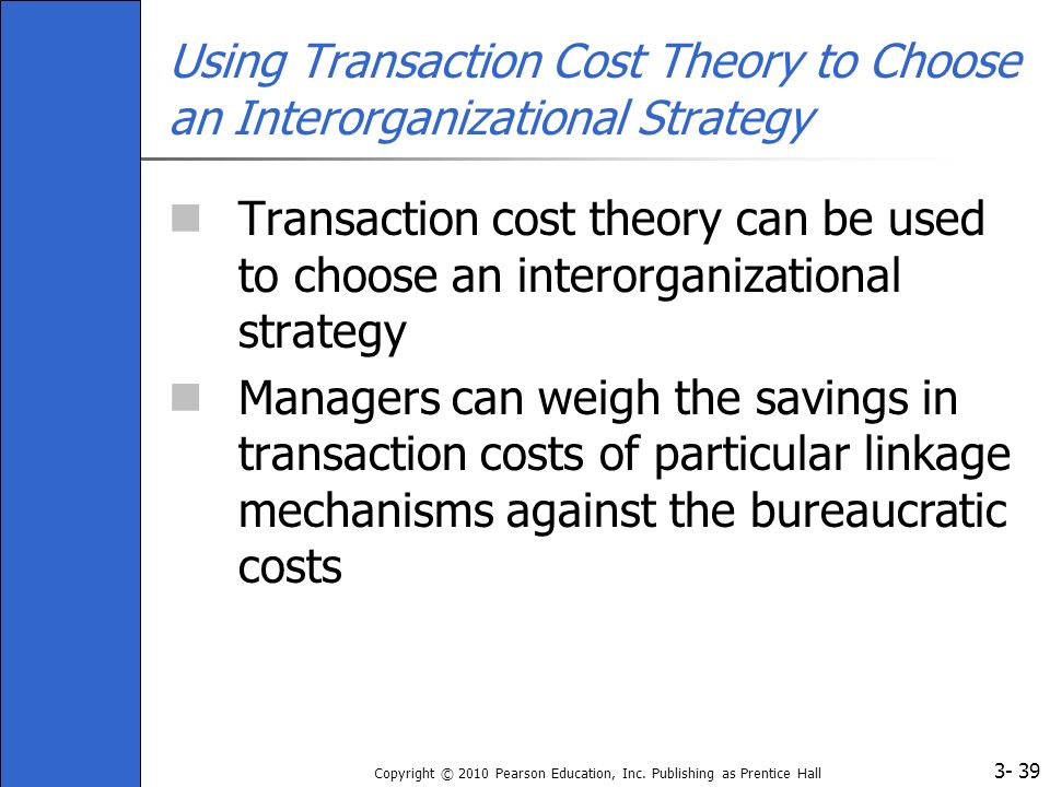 3- Copyright © 2010 Pearson Education, Inc. Publishing as Prentice Hall 39 Using Transaction Cost Theory to Choose an Interorganizational Strategy Tra