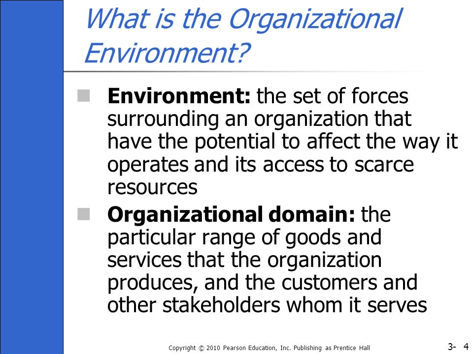 3- Copyright © 2010 Pearson Education, Inc. Publishing as Prentice Hall 4 What is the Organizational Environment? Environment: the set of forces surro
