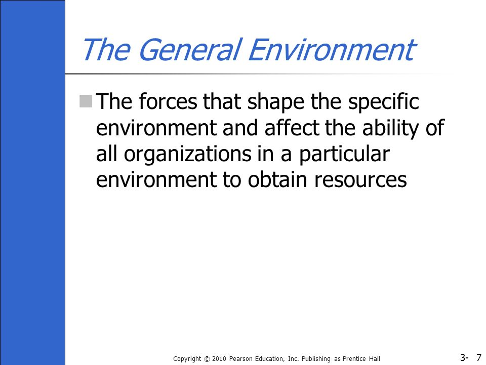 3- Copyright © 2010 Pearson Education, Inc. Publishing as Prentice Hall 7 The General Environment The forces that shape the specific environment and a