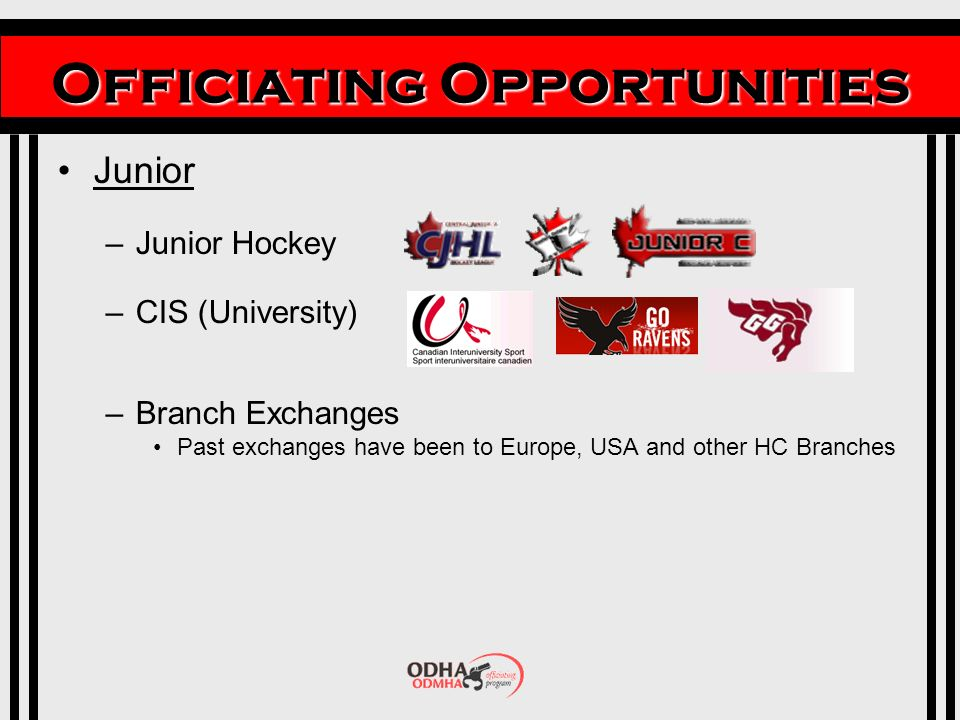 Officiating Opportunities Junior –Junior Hockey –CIS (University) –Branch Exchanges Past exchanges have been to Europe, USA and other HC Branches