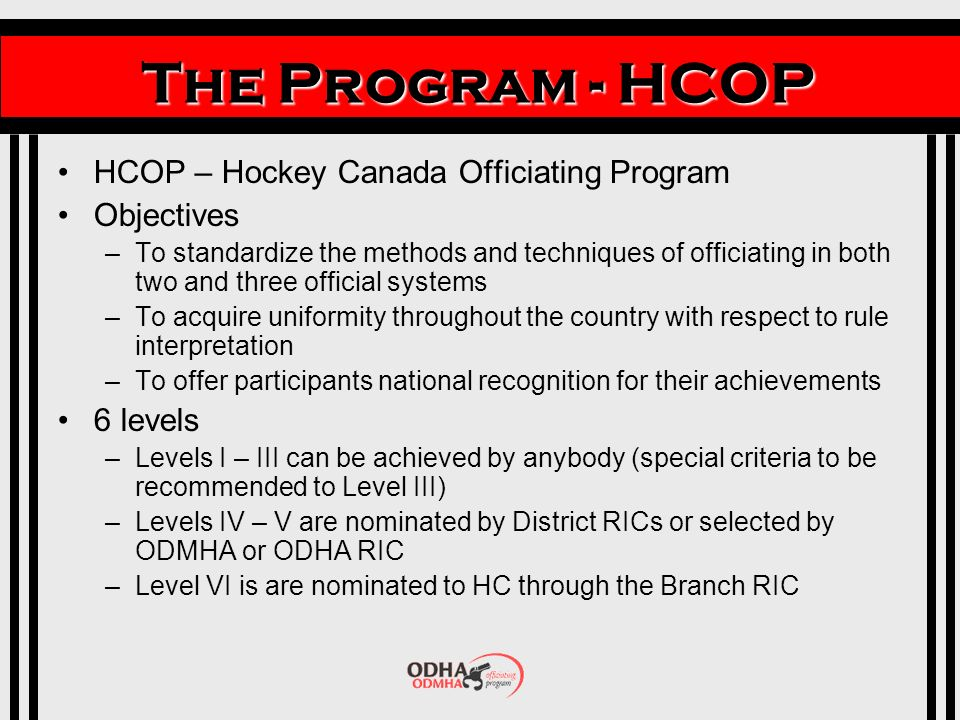 The Program - HCOP HCOP – Hockey Canada Officiating Program Objectives –To standardize the methods and techniques of officiating in both two and three official systems –To acquire uniformity throughout the country with respect to rule interpretation –To offer participants national recognition for their achievements 6 levels –Levels I – III can be achieved by anybody (special criteria to be recommended to Level III) –Levels IV – V are nominated by District RICs or selected by ODMHA or ODHA RIC –Level VI is are nominated to HC through the Branch RIC