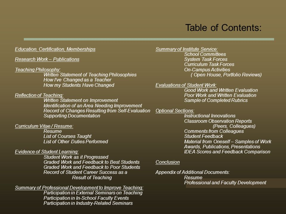 Table of Contents: Education, Certification, Memberships Research Work – Publications Teaching Philosophy: Written Statement of Teaching Philosophies How Ive Changed as a Teacher How my Students Have Changed Reflection of Teaching: Written Statement on Improvement Identification of an Area Needing Improvement Record of Changes Resulting from Self-Evaluation Supporting Documentation Curriculum Vitae / Resume: Resume List of Courses Taught List of Other Duties Performed Evidence of Student Learning: Student Work as it Progressed Graded Work and Feedback to Best Students Graded Work and Feedback to Poor Students Record of Student Career Success as a Result of Teaching Summary of Professional Development to Improve Teaching: Participation in External Seminars on Teaching Participation in In-School Faculty Events Participation in Industry-Related Seminars Summary of Institute Service: School Committees System Task Forces Curriculum Task Forces On-Campus Activities ( Open House, Portfolio Reviews) Evaluations of Student Work: Good Work and Written Evaluation Poor Work and Written Evaluation Sample of Completed Rubrics Optional Sections: Instructional Innovations Classroom Observation Reports (Peers, Colleagues) Comments from Colleagues Student Feedback Material from Oneself – Samples of Work Awards, Publications, Presentations IDEA Scores and Feedback Comparison Conclusion Appendix of Additional Documents: Resume Professional and Faculty Development