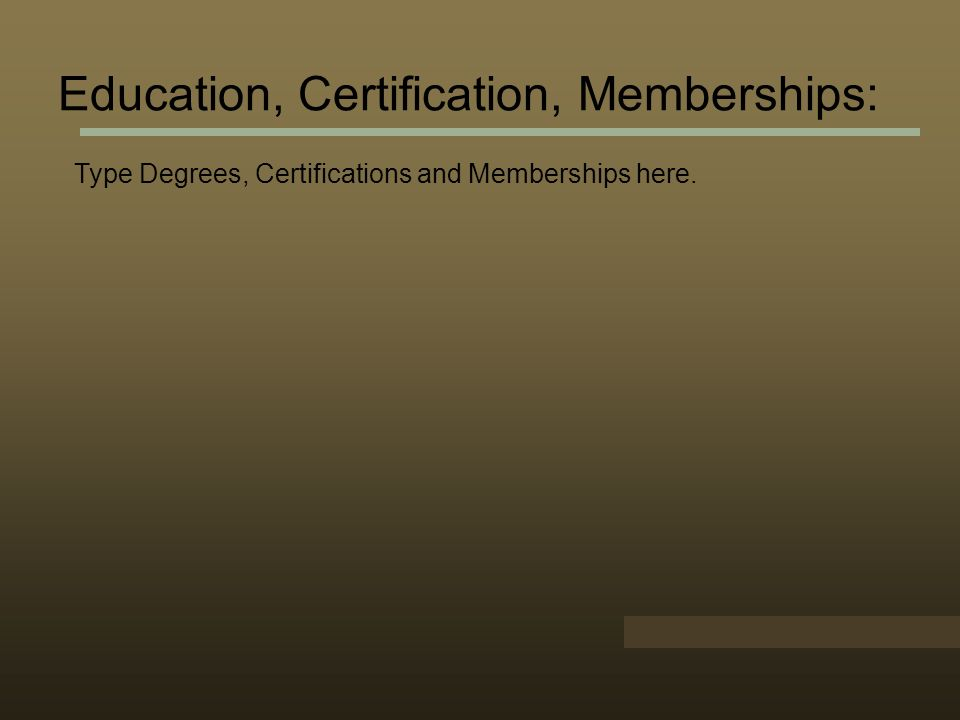 Education, Certification, Memberships: Type Degrees, Certifications and Memberships here.