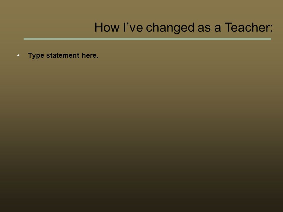 Type statement here. How Ive changed as a Teacher: