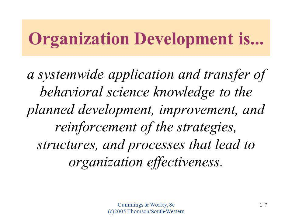 Cummings & Worley, 8e (c)2005 Thomson/South-Western 1-7 Organization Development is... a systemwide application and transfer of behavioral science kno