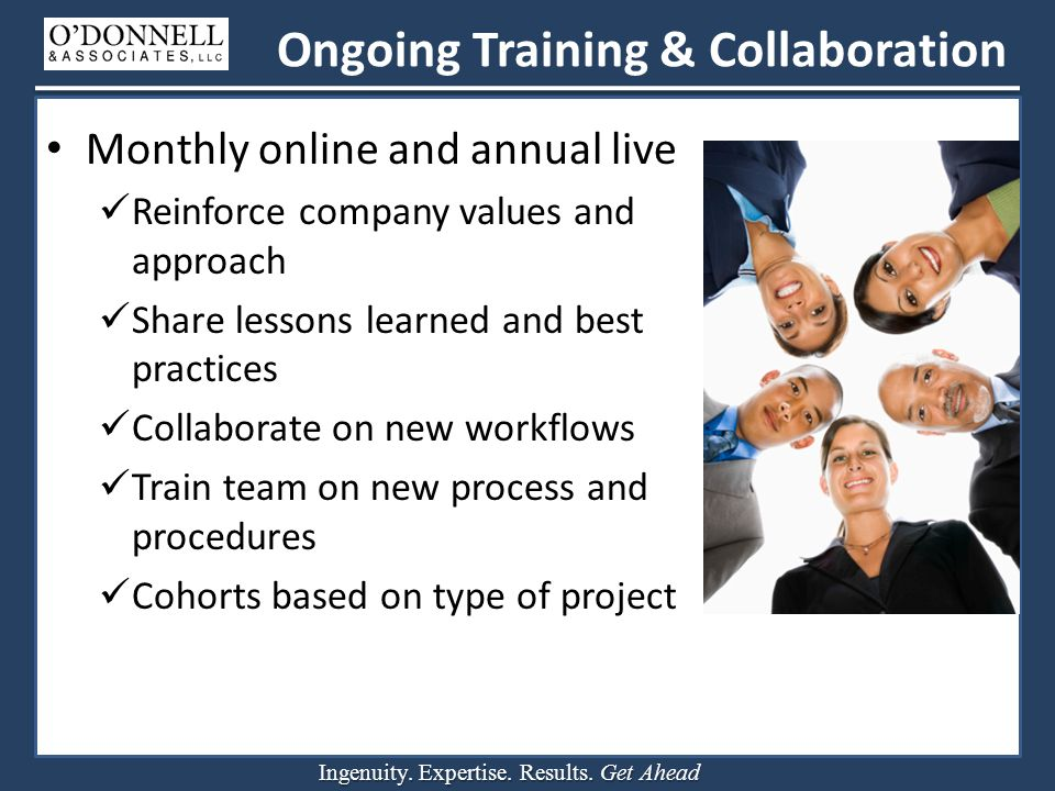 Ingenuity. Expertise. Results. Get Ahead Ongoing Training & Collaboration Monthly online and annual live Reinforce company values and approach Share l