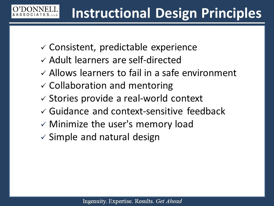 Ingenuity. Expertise. Results. Get Ahead Instructional Design Principles Consistent, predictable experience Adult learners are self-directed Allows le