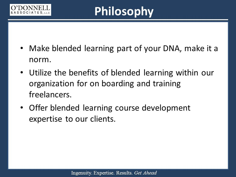 Ingenuity. Expertise. Results. Get Ahead Philosophy Make blended learning part of your DNA, make it a norm. Utilize the benefits of blended learning w