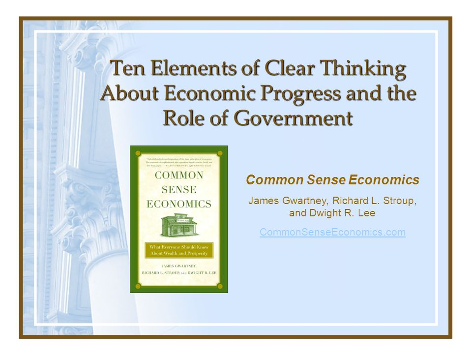 Ten Elements of Clear Thinking About Economic Progress and the Role of Government Common Sense Economics James Gwartney, Richard L. Stroup, and Dwight