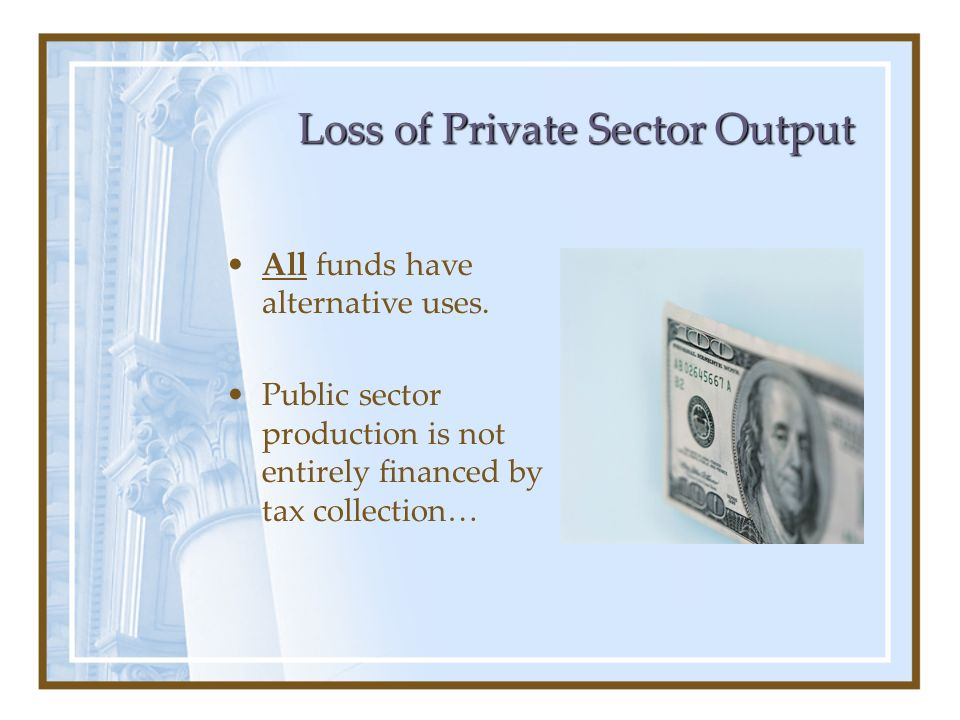 Loss of Private Sector Output All funds have alternative uses. Public sector production is not entirely financed by tax collection…