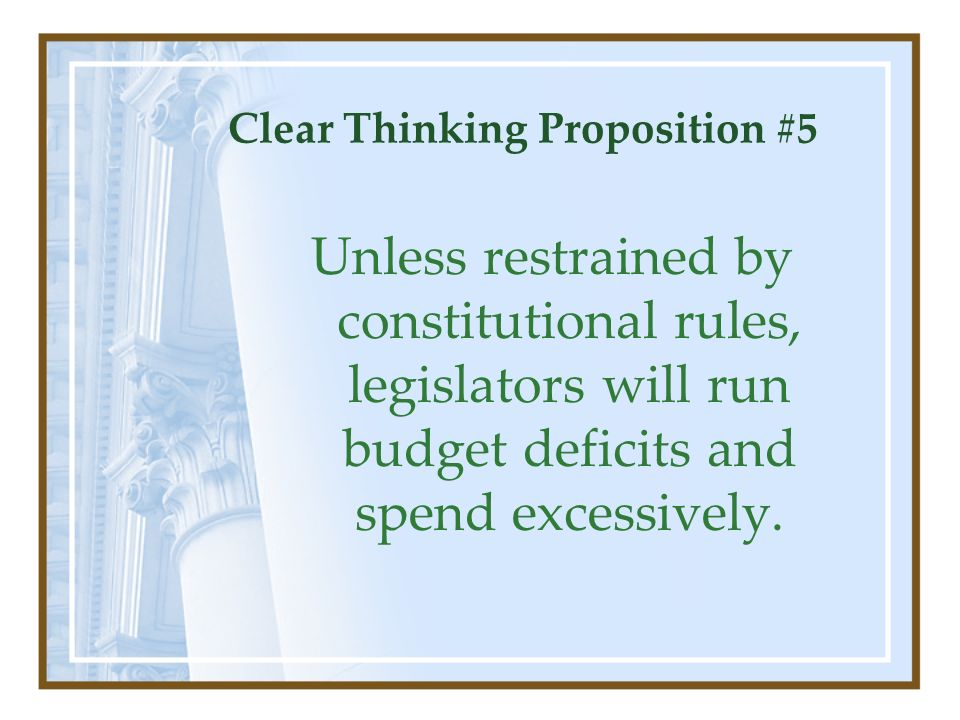 Clear Thinking Proposition #5 Unless restrained by constitutional rules, legislators will run budget deficits and spend excessively.