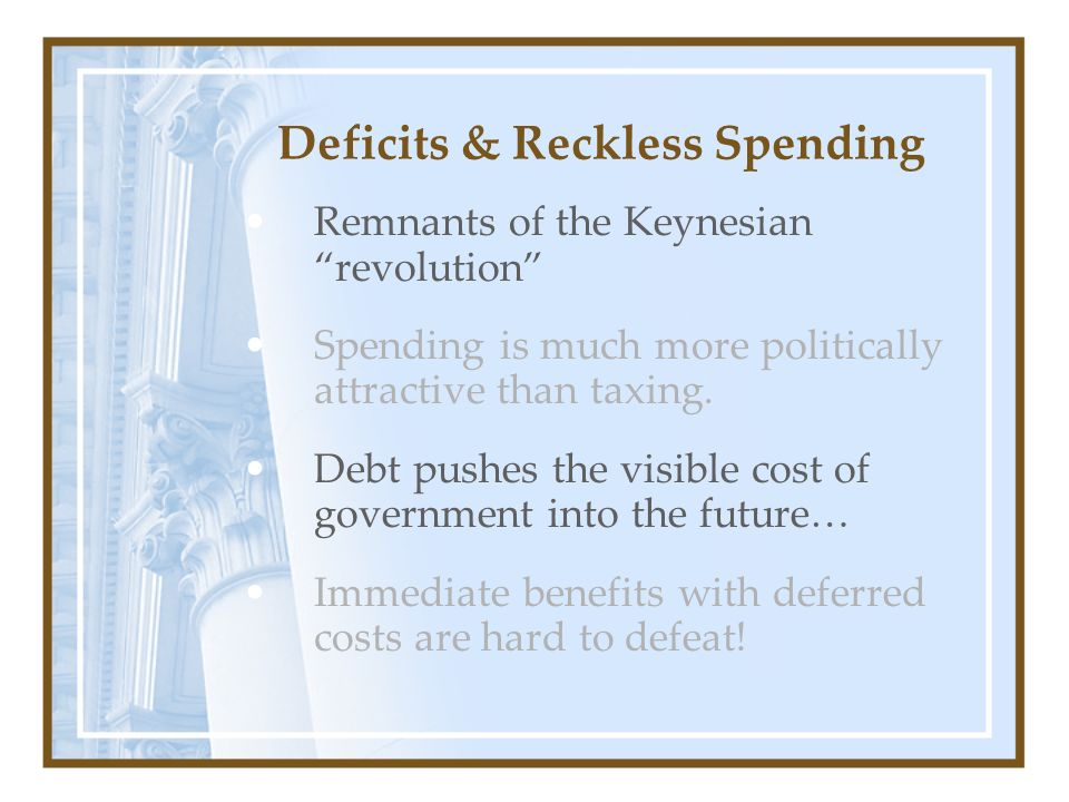Deficits & Reckless Spending Remnants of the Keynesian revolution Spending is much more politically attractive than taxing. Debt pushes the visible co