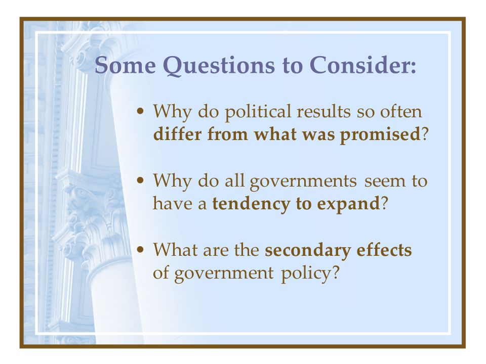 Some Questions to Consider: Why do political results so often differ from what was promised? Why do all governments seem to have a tendency to expand?